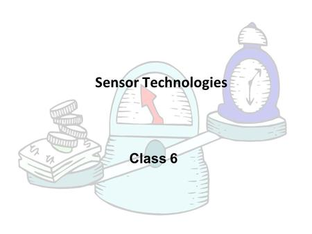 Class 6 Sensor Technologies. Sensors in Measuring Instruments  A sensor is that part of a measuring instruments which responds the changes in the measured.