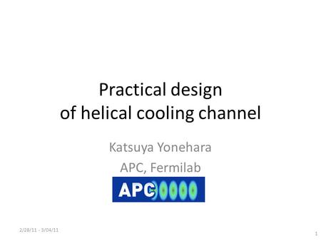 Practical design of helical cooling channel Katsuya Yonehara APC, Fermilab 2/28/11 - 3/04/11 1.