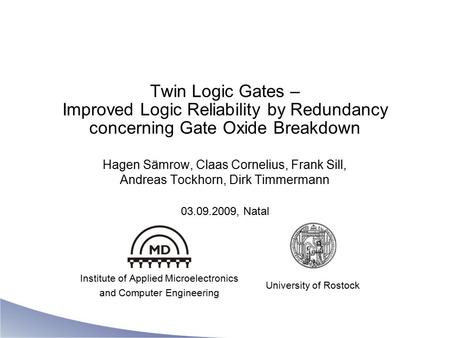 Twin Logic Gates – Improved Logic Reliability by Redundancy concerning Gate Oxide Breakdown Hagen Sämrow, Claas Cornelius, Frank Sill, Andreas Tockhorn,