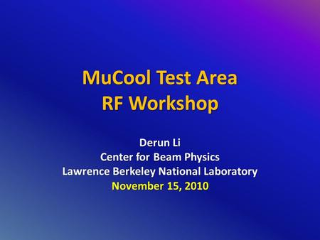 MuCool Test Area RF Workshop Derun Li Center for Beam Physics Lawrence Berkeley National Laboratory November 15, 2010.