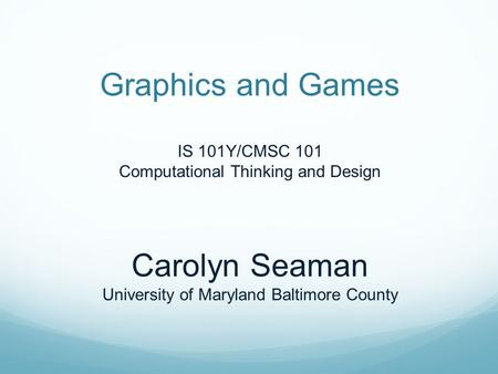 Graphics and Games IS 101Y/CMSC 101 Computational Thinking and Design Carolyn Seaman University of Maryland Baltimore County.