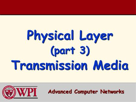 Physical Layer (part 3) Transmission Media Advanced Computer Networks.