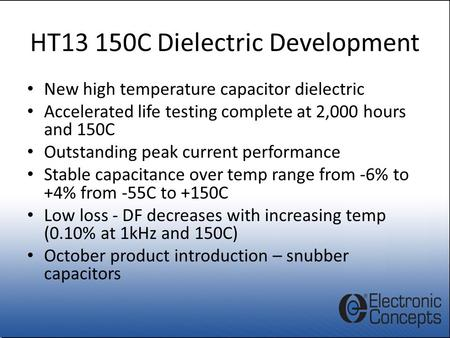 HT13 150C Dielectric Development New high temperature capacitor dielectric Accelerated life testing complete at 2,000 hours and 150C Outstanding peak current.
