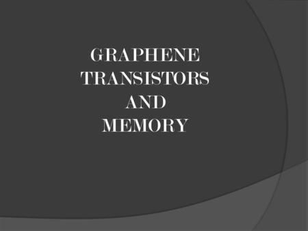 GRAPHENE TRANSISTORS AND MEMORY. MOORE'S LAW THE PROBLEM 1. Reduction in saturation mode drain current. 2. Variation in Carrier velocity. 3. Modification.