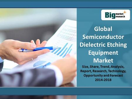 Global Semiconductor Dielectric Etching Equipment Market Size, Share, Trend, Analysis, Report, Research, Technology, Opportunity and Forecast 2014-2018.