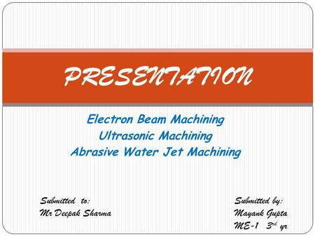 Electron Beam Machining Ultrasonic Machining Abrasive Water Jet Machining PRESENTATION Submitted to: Mr Deepak Sharma Submitted by: Mayank Gupta ME-1 3.