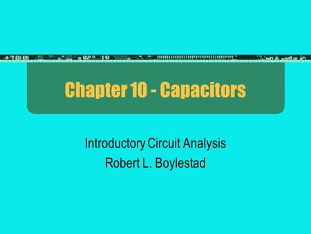 Chapter 10 - Capacitors Introductory Circuit Analysis Robert L. Boylestad.