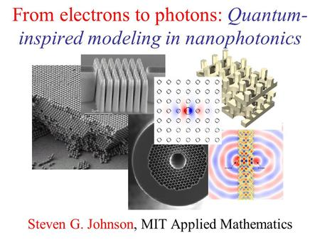 From electrons to photons: Quantum- inspired modeling in nanophotonics Steven G. Johnson, MIT Applied Mathematics.