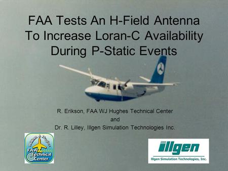 FAA Tests An H-Field Antenna To Increase Loran-C Availability During P-Static Events R. Erikson, FAA WJ Hughes Technical Center and Dr. R. Lilley, Illgen.