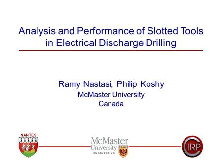 Analysis and Performance of Slotted Tools in Electrical Discharge Drilling Ramy Nastasi, Philip Koshy McMaster University Canada NANTES.