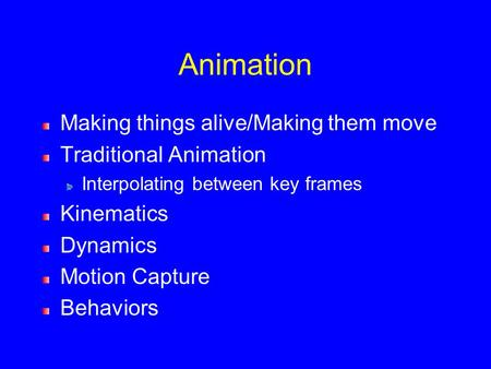 Animation Making things alive/Making them move Traditional Animation Interpolating between key frames Kinematics Dynamics Motion Capture Behaviors.