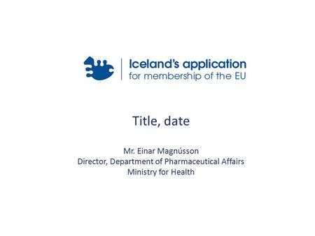 Title, date Mr. Einar Magnússon Director, Department of Pharmaceutical Affairs Ministry for Health.