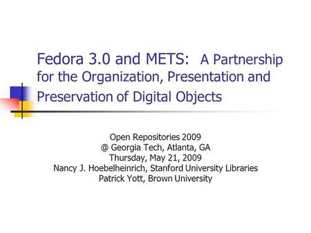 Fedora 3.0 and METS: A Partnership for the Organization, Presentation and Preservation of Digital Objects Open Repositories Georgia Tech, Atlanta,