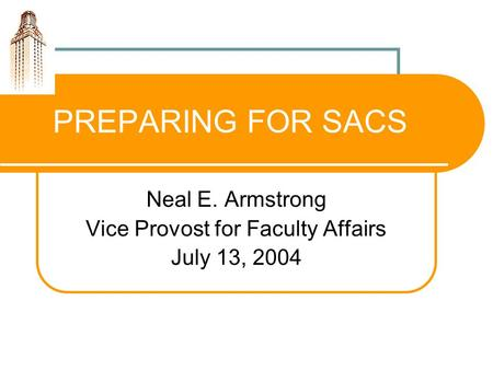 PREPARING FOR SACS Neal E. Armstrong Vice Provost for Faculty Affairs July 13, 2004.