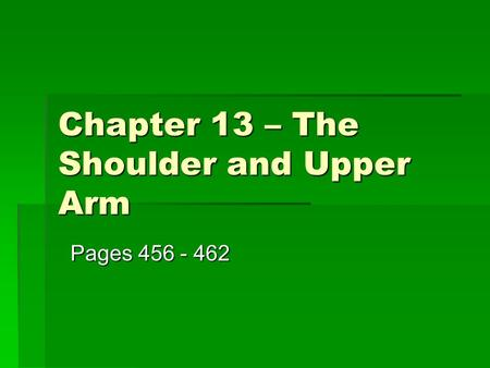 Chapter 13 – The Shoulder and Upper Arm Pages 456 - 462.