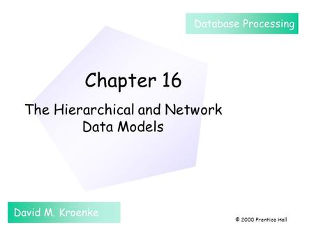Chapter 16 The Hierarchical and Network Data Models David M. Kroenke Database Processing © 2000 Prentice Hall.