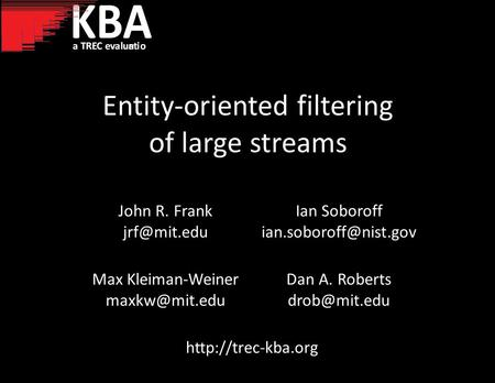 Entity-oriented filtering of large streams John R. Frank Ian Soboroff Max Kleiman-Weiner Dan A. Roberts.