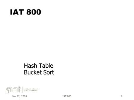 Nov 12, 2009IAT 8001 Hash Table Bucket Sort. Nov 12, 2009IAT 8002  An array in which items are not stored consecutively - their place of storage is calculated.
