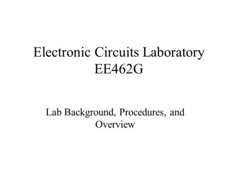 Electronic Circuits Laboratory EE462G Lab Background, Procedures, and Overview.