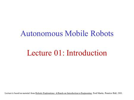 Autonomous Mobile Robots Lecture 01: Introduction Lecture is based on material from Robotic Explorations: A Hands-on Introduction to Engineering, Fred.