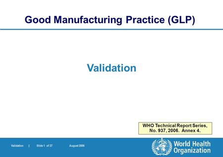 Validation | Slide 1 of 27 August 2006 Validation Good Manufacturing Practice (GLP) WHO Technical Report Series, No. 937, 2006. Annex 4.