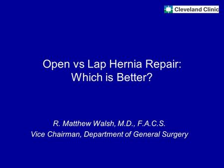 Open vs Lap Hernia Repair: Which is Better? R. Matthew Walsh, M.D., F.A.C.S. Vice Chairman, Department of General Surgery.