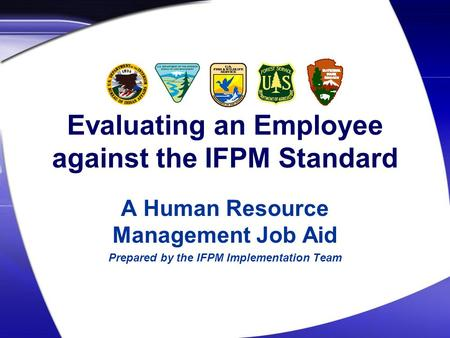 Evaluating an Employee against the IFPM Standard A Human Resource Management Job Aid Prepared by the IFPM Implementation Team.