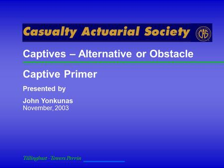 November, 2003 Captive Primer Presented by John Yonkunas Captives – Alternative or Obstacle.