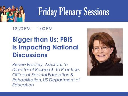 Friday Plenary Sessions 12:20 PM - 1:00 PM Bigger than Us: PBIS is Impacting National Discussions Renee Bradley, Assistant to Director of Research to Practice,