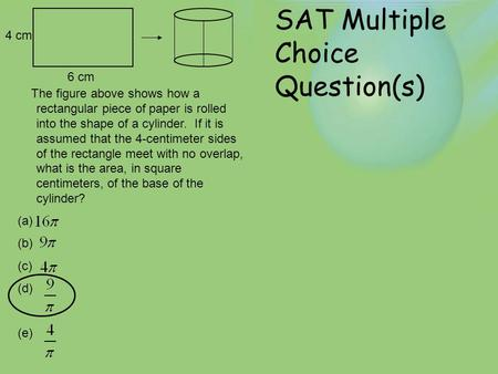 SAT Multiple Choice Question(s) 4 cm 6 cm The figure above shows how a rectangular piece of paper is rolled into the shape of a cylinder. If it is assumed.