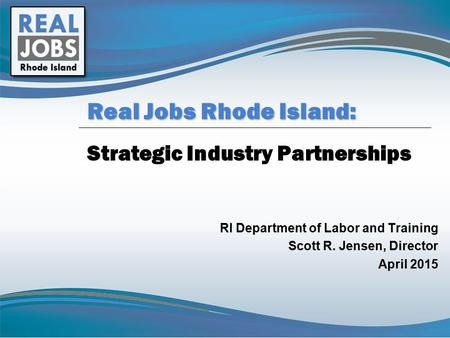 Strategic Industry Partnerships RI Department of Labor and Training Scott R. Jensen, Director April 2015 Real Jobs Rhode Island: