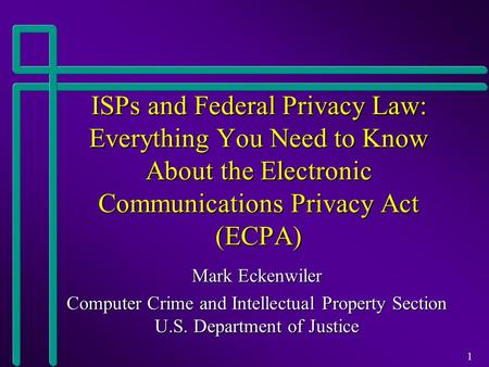 1 ISPs and Federal Privacy Law: Everything You Need to Know About the Electronic Communications Privacy Act (ECPA) Mark Eckenwiler Computer Crime and Intellectual.
