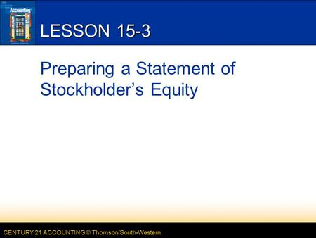 CENTURY 21 ACCOUNTING © Thomson/South-Western LESSON 15-3 Preparing a Statement of Stockholder's Equity.