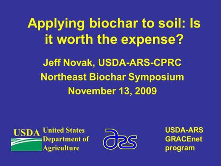 Applying biochar to soil: Is it worth the expense? Jeff Novak, USDA-ARS-CPRC Northeast Biochar Symposium November 13, 2009 USDA United States Department.