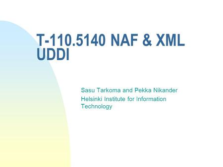 T-110.5140 NAF & XML UDDI Sasu Tarkoma and Pekka Nikander Helsinki Institute for Information Technology.