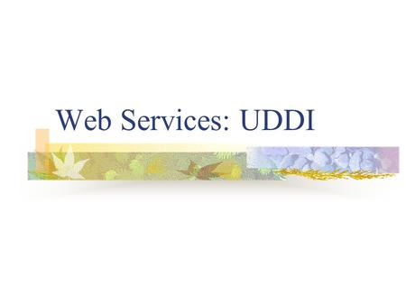 Web Services: UDDI. What is UDDI? UDDI = The Universal Description, Discovery, and Integration A central element of the group of standards that comprise.