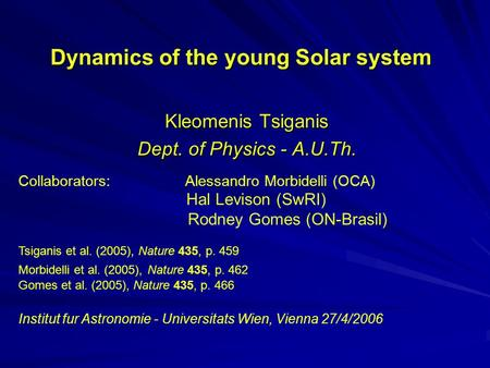 Dynamics of the young Solar system Kleomenis Tsiganis Dept. of Physics - A.U.Th. Collaborators: Alessandro Morbidelli (OCA) Hal Levison (SwRI) Rodney Gomes.