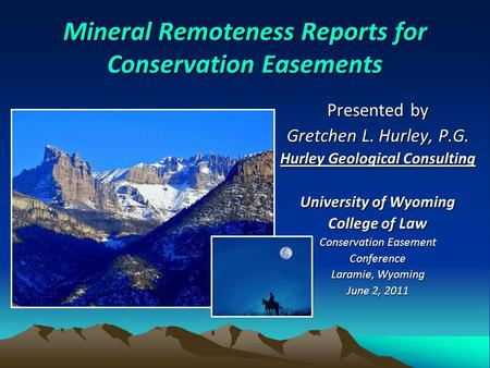 Mineral Remoteness Reports for Conservation Easements Presented by Gretchen L. Hurley, P.G. Hurley Geological Consulting University of Wyoming College.