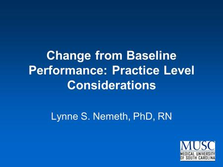 Change from Baseline Performance: Practice Level Considerations Lynne S. Nemeth, PhD, RN.