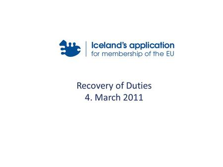 Recovery of Duties 4. March 2011. Content 1)Administrative Position of Tax Collection Authorities 2)Relevant Acquis 3)Icelandic Legislation 4)International.