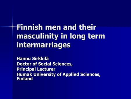 Finnish men and their masculinity in long term intermarriages Hannu Sirkkilä Doctor of Social Sciences, Principal Lecturer Humak University of Applied.