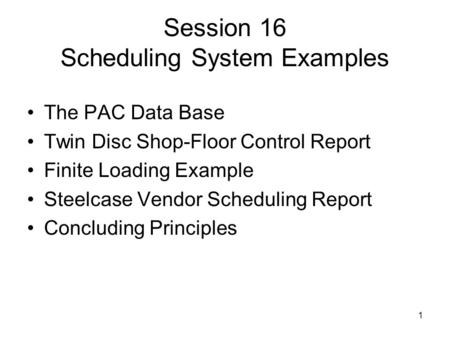 1 Session 16 Scheduling System Examples The PAC Data Base Twin Disc Shop-Floor Control Report Finite Loading Example Steelcase Vendor Scheduling Report.