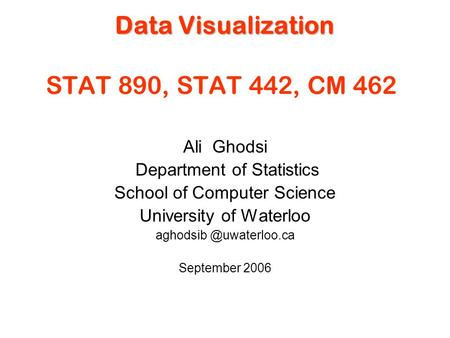 Data Visualization Data Visualization STAT 890, STAT 442, CM 462 Ali Ghodsi Department of Statistics School of Computer Science University of Waterloo.