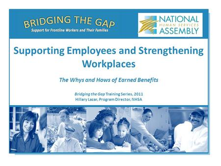 Bridging the Gap Training Series, 2011 Hillary Lazar, Program Director, NHSA Supporting Employees and Strengthening Workplaces The Whys and Hows of Earned.