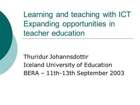 Learning and teaching with ICT Expanding opportunities in teacher education Thuridur Johannsdottir Iceland University of Education BERA – 11th-13th September.