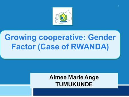 Aimee Marie Ange TUMUKUNDE Growing cooperative: Gender Factor (Case of RWANDA) 1.