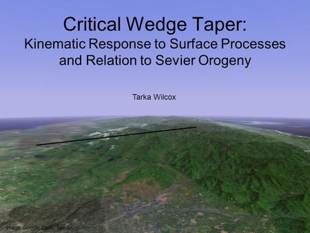 Critical Wedge Taper: Kinematic Response to Surface Processes and Relation to Sevier Orogeny Tarka Wilcox Image: Google Earth, Taiwan.