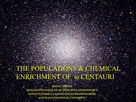 THE POPULATIONS & CHEMICAL ENRICHMENT OF  CENTAURI JOHN E. NORRIS RESEARCH SCHOOOL OF ASTRONOMY & ASTROPHYSICS MOUNT STROMLO & SIDING SPRING OBSERVATORIES.
