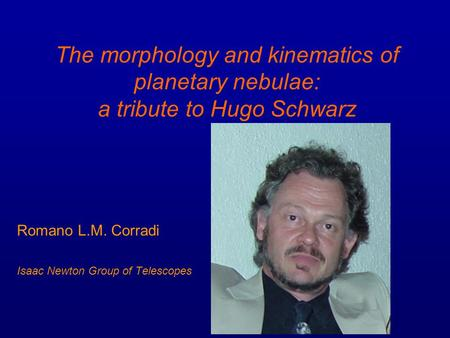 The morphology and kinematics of planetary nebulae: a tribute to Hugo Schwarz Romano L.M. Corradi Isaac Newton Group of Telescopes.
