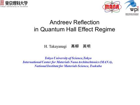 Andreev Reflection in Quantum Hall Effect Regime H. Takayanagi 髙柳 英明 Tokyo University of Science,Tokyo International Center for Materials NanoArchitechtonics.